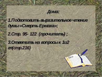 Дома: 1.Подготовить выразительное чтение думы «Смерть Ермака»; 2.Стр. 95- 122...