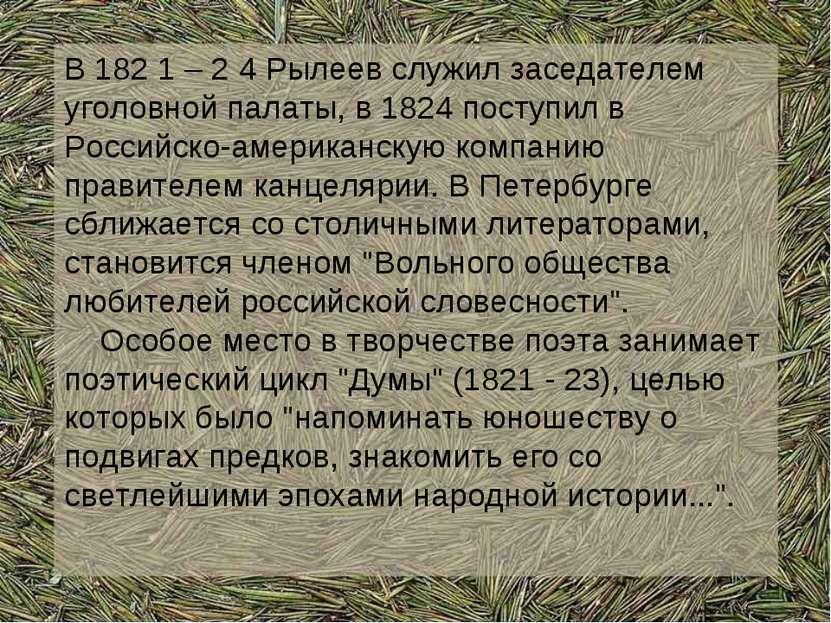 В 182 1 – 2 4 Рылеев служил заседателем уголовной палаты, в 1824 поступил в Р...