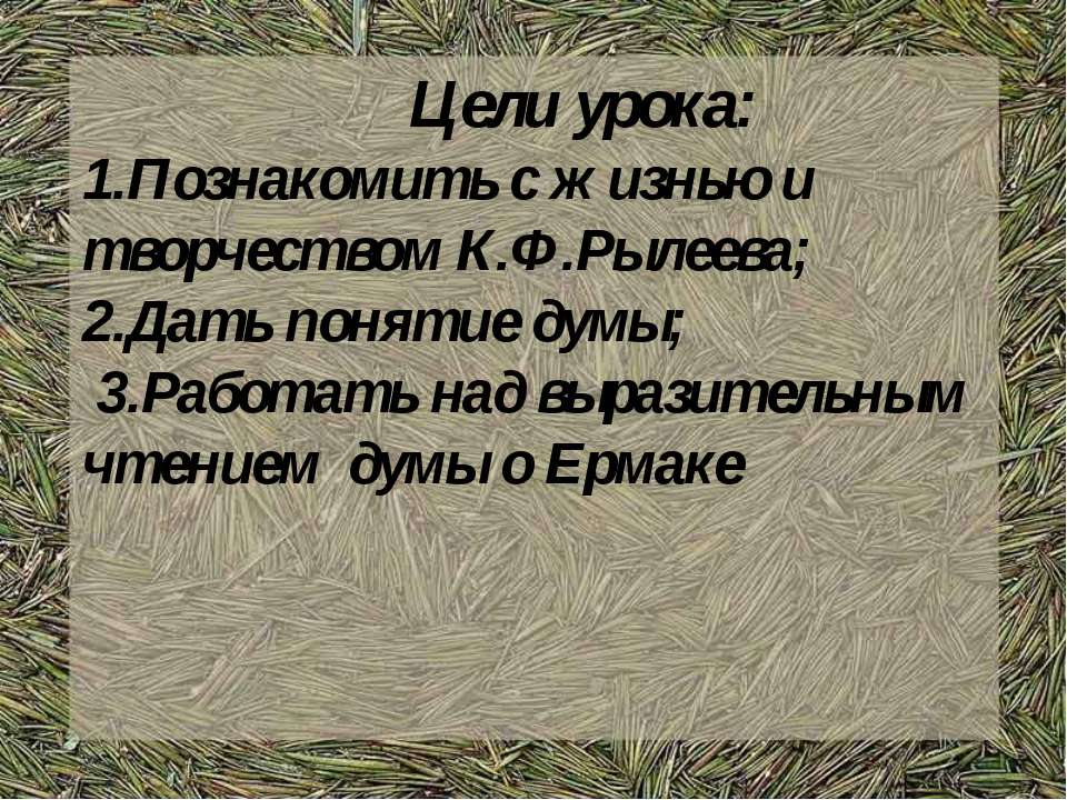 Цели урока: 1.Познакомить с жизнью и творчеством К.Ф.Рылеева; 2.Дать понятие ...