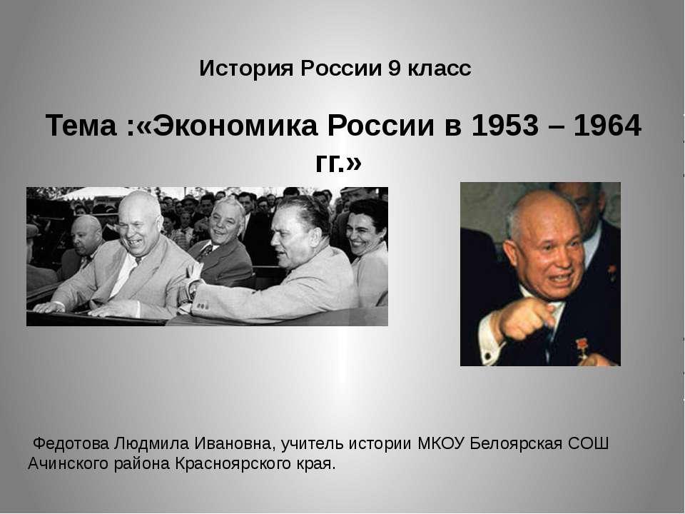 История России 9 класс Тема :«Экономика России в 1953 – 1964 гг.» Федотова Лю...