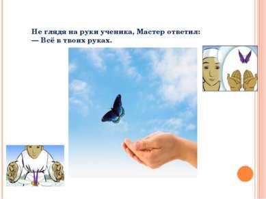 Не глядя на руки ученика, Мастер ответил: — Всё в твоих руках.
