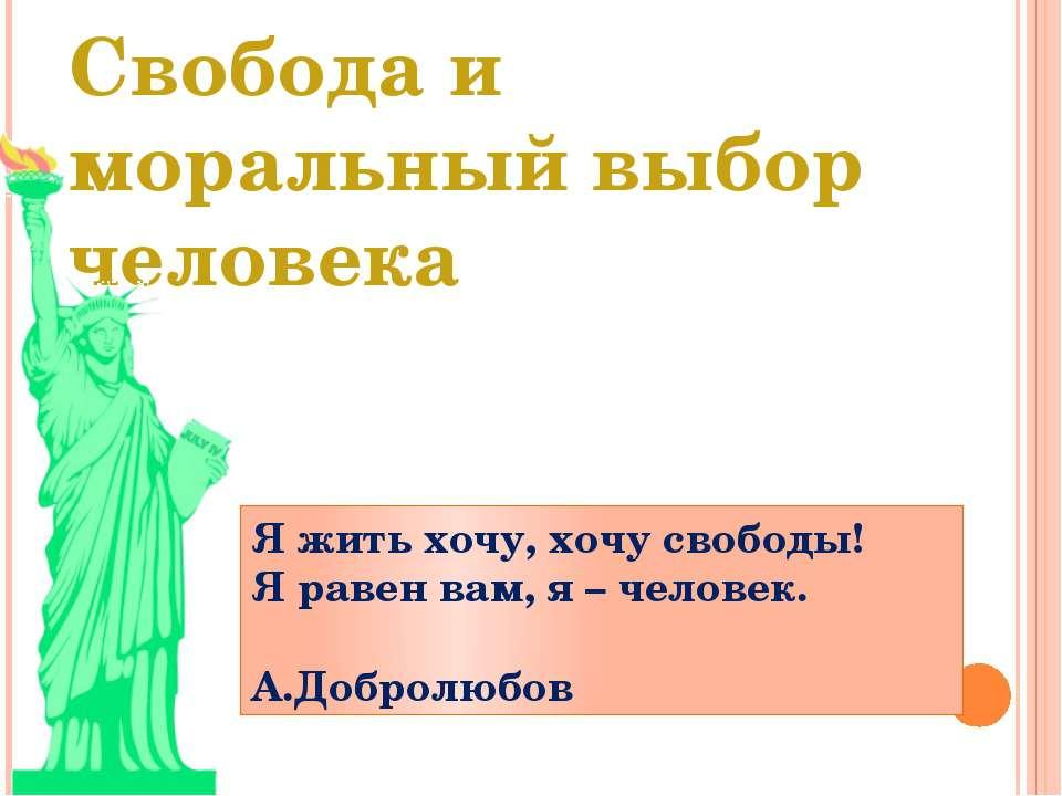 Свобода и моральный выбор человека Я жить хочу, хочу свободы! Я равен вам, я ...