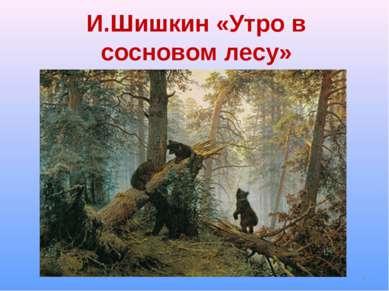 И.Шишкин «Утро в сосновом лесу» *