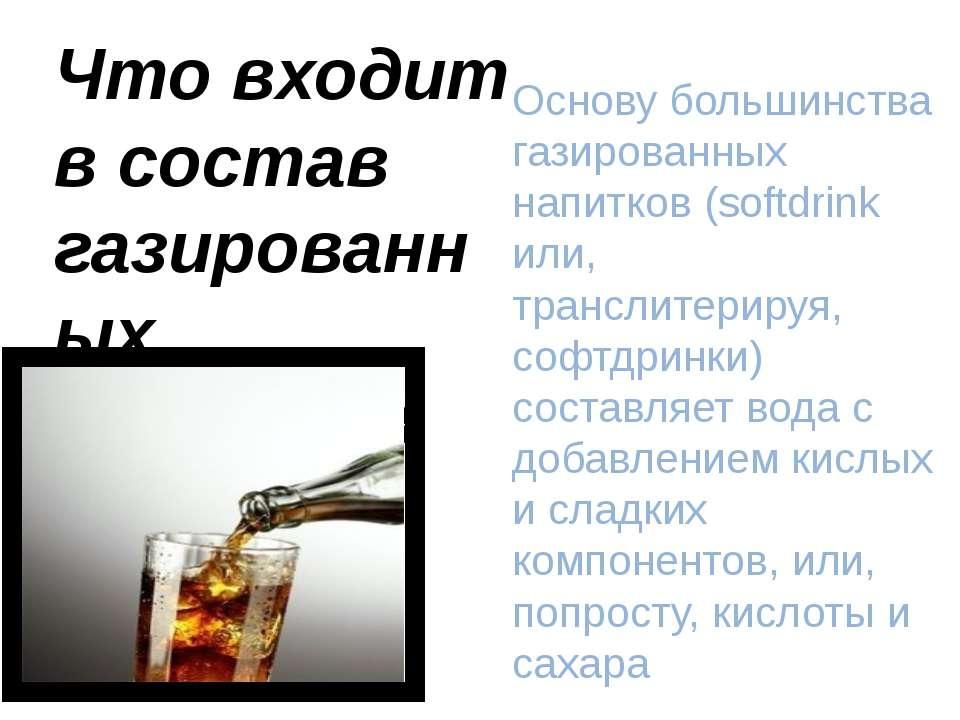Что входит в состав газированных напитков Основу большинства газированных нап...