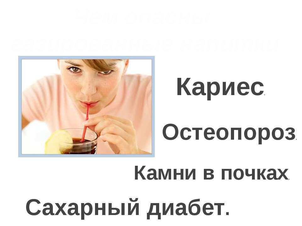 Чем опасны газированные напитки Кариес. Остеопороз. Камни в почках. Сахарный ...