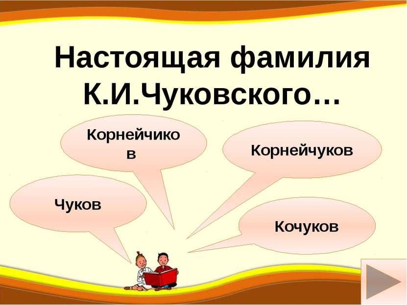 Корнейчиков Чуков Настоящая фамилия К.И.Чуковского… ш Корнейчуков Кочуков