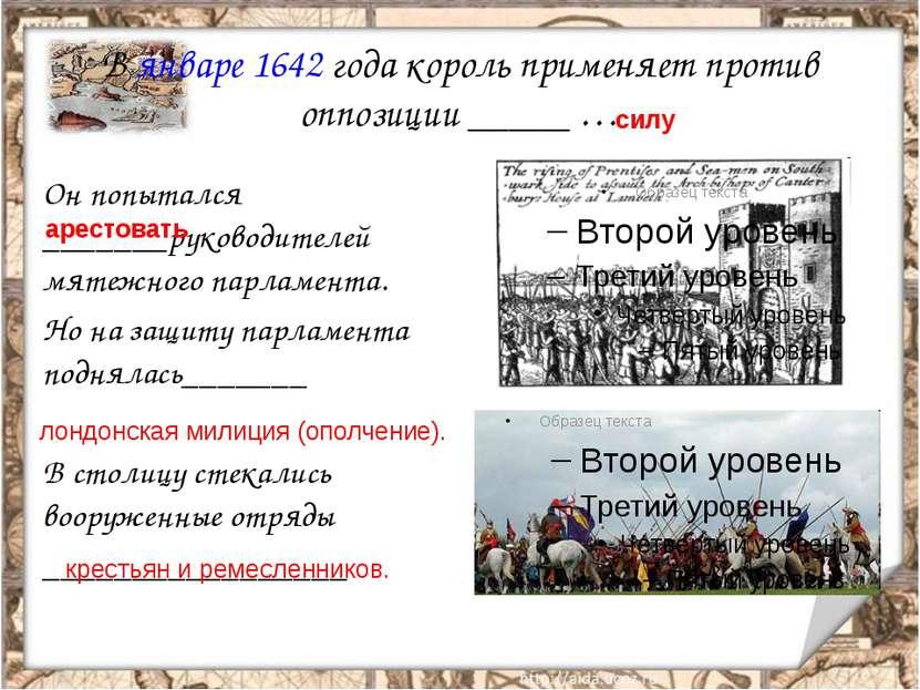 В январе 1642 года король применяет против оппозиции _____ … Он попытался ___...