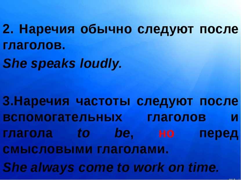 2. Наречия обычно следуют после глаголов. She speaks loudly. 3.Наречия частот...