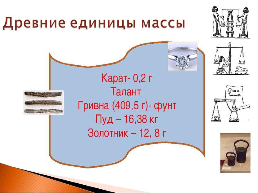 Карат- 0,2 г Талант Гривна (409,5 г)- фунт Пуд – 16,38 кг Золотник – 12, 8 г