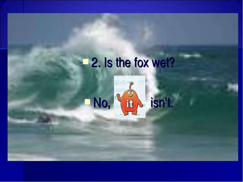 2. Is the fox wet? No, isn't.