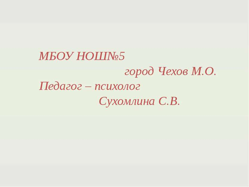 МБОУ НОШ№5 город Чехов М.О. Педагог – психолог Сухомлина С.В.