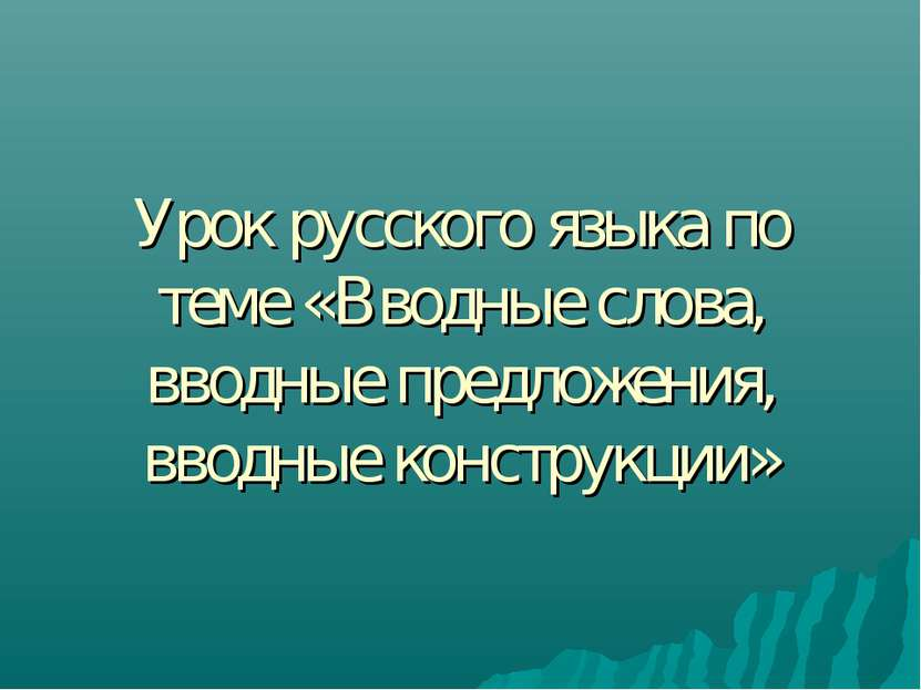 Урок русского языка по теме «Вводные слова, вводные предложения, вводные конс...
