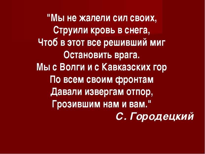 """""""Мы не жалели сил своих, Струили кровь в снега, Чтоб в этот все решивший миг ..."""