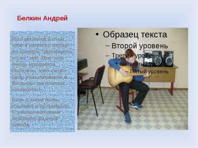 Белкин Андрей Мой талант в том, что я неплохо играю на гитаре. Занимаюсь я уж...