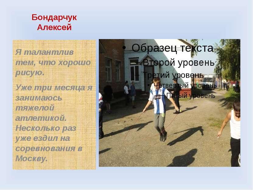 Бондарчук Алексей Я талантлив тем, что хорошо рисую. Уже три месяца я занимаю...