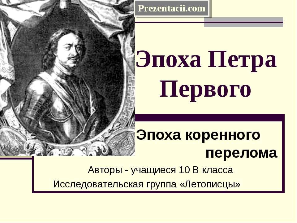 Эпоха Петра Первого Эпоха коренного перелома Авторы - учащиеся 10 В класса Ис...