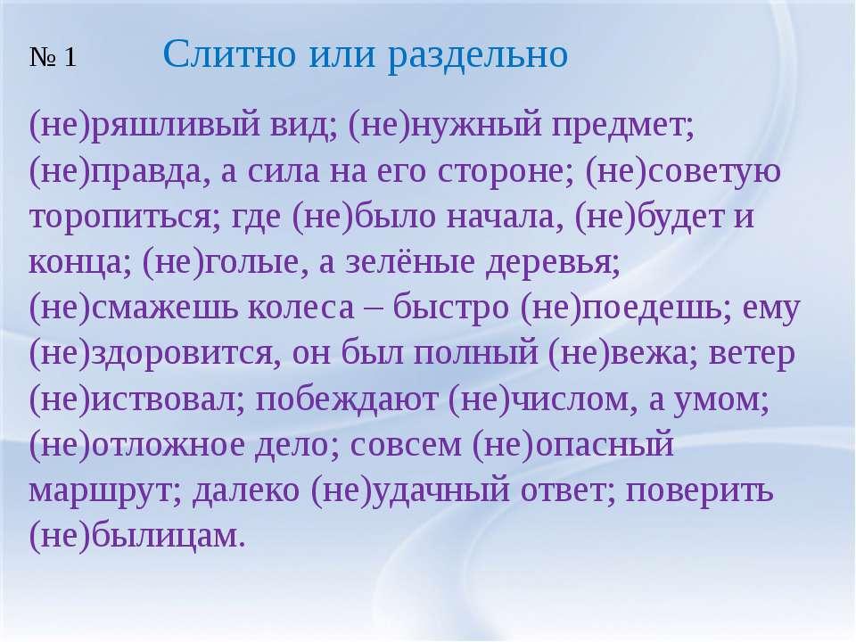 (не)ряшливый вид; (не)нужный предмет; (не)правда, а сила на его стороне; (не)...