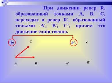 При движении репер R, образованный точками A, В, С, переходит в репер R', обр...