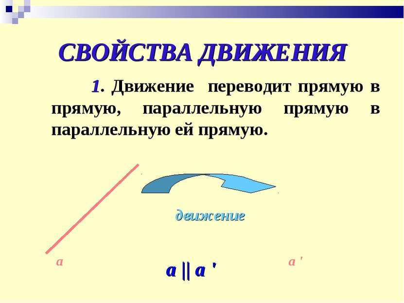 СВОЙСТВА ДВИЖЕНИЯ 1. Движение переводит прямую в прямую, параллельную прямую ...