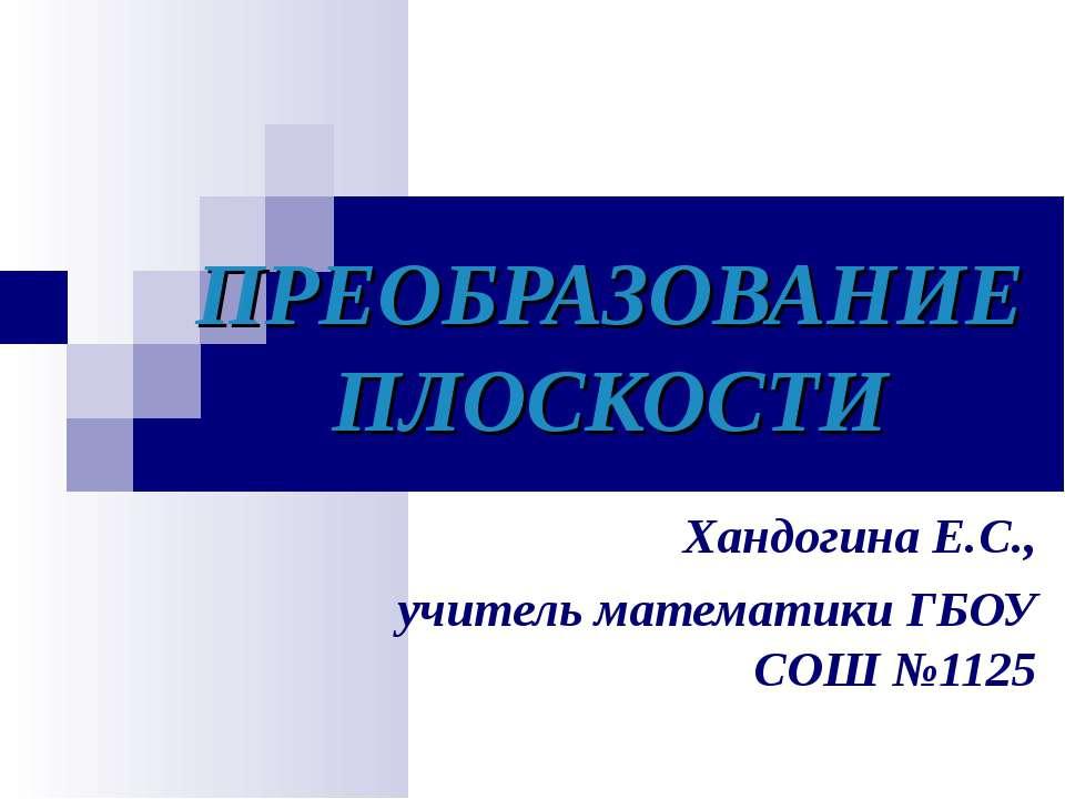 ПРЕОБРАЗОВАНИЕ ПЛОСКОСТИ Хандогина Е.С., учитель математики ГБОУ СОШ №1125