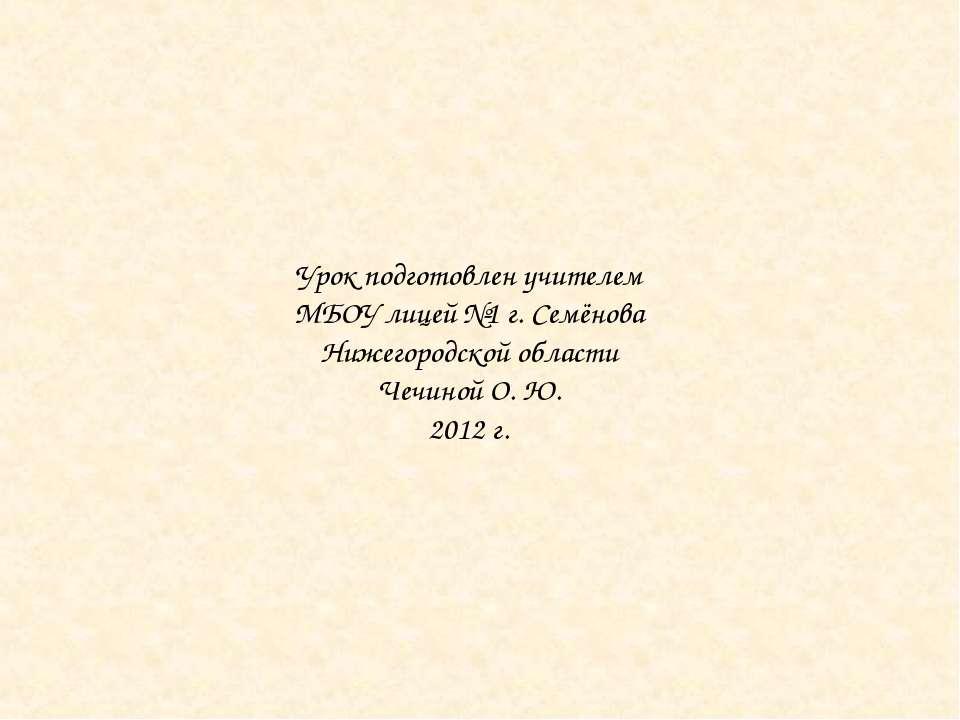 Урок подготовлен учителем МБОУ лицей №1 г. Семёнова Нижегородской области Чеч...