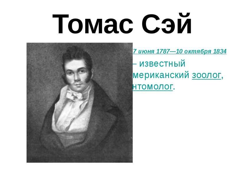 Томас Сэй 27 июня 1787—10 октября 1834 — известный американский зоолог, энтом...