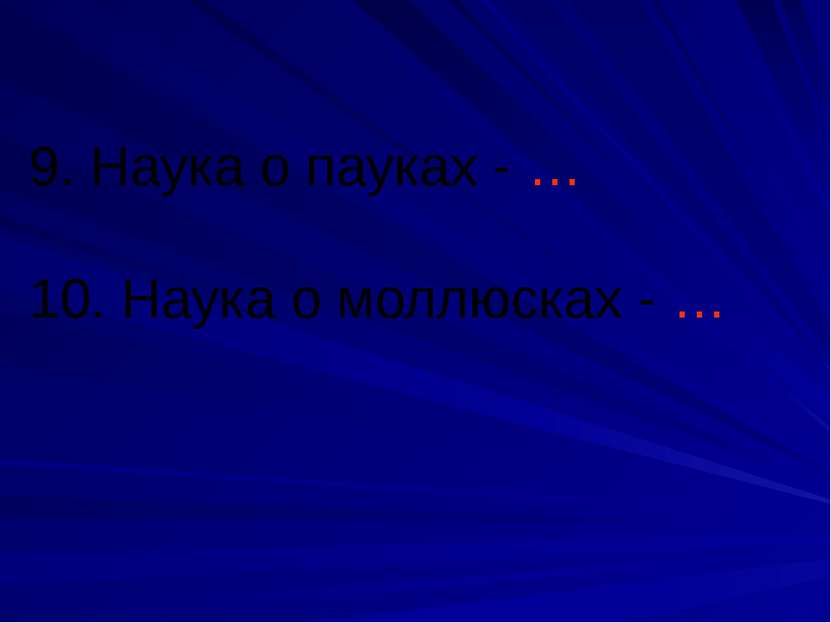 9. Наука о пауках - … 10. Наука о моллюсках - …