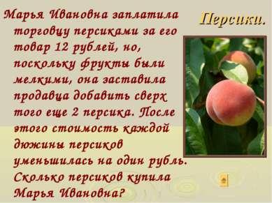 Марья Ивановна заплатила торговцу персиками за его товар 12 рублей, но, поско...