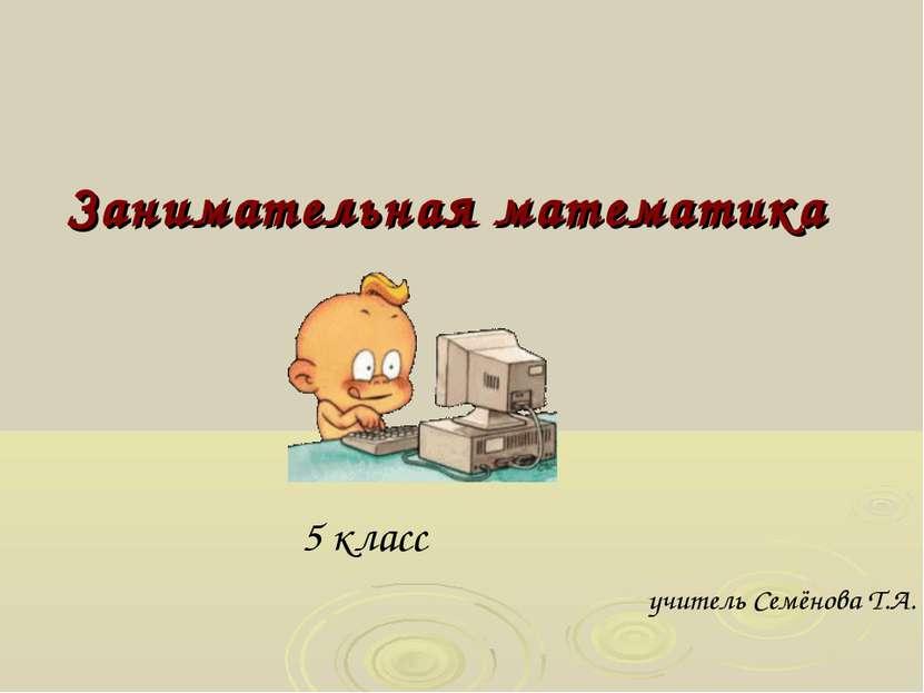 Занимательная математика 5 класс учитель Семёнова Т.А.