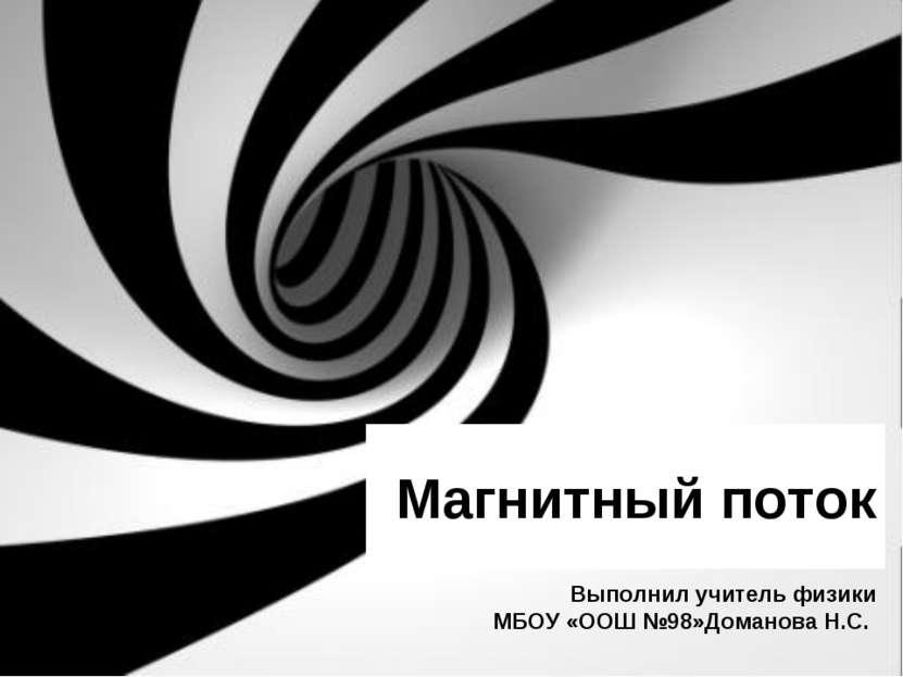 Магнитный поток Выполнил учитель физики МБОУ «ООШ №98»Доманова Н.С.