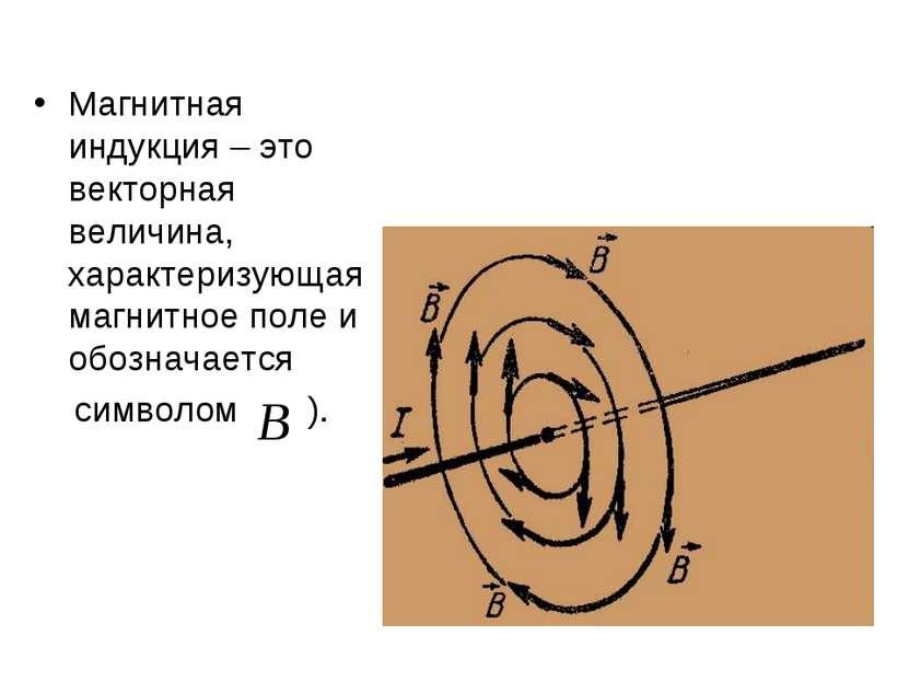 Магнитная индукция – это векторная величина, характеризующая магнитное поле и...