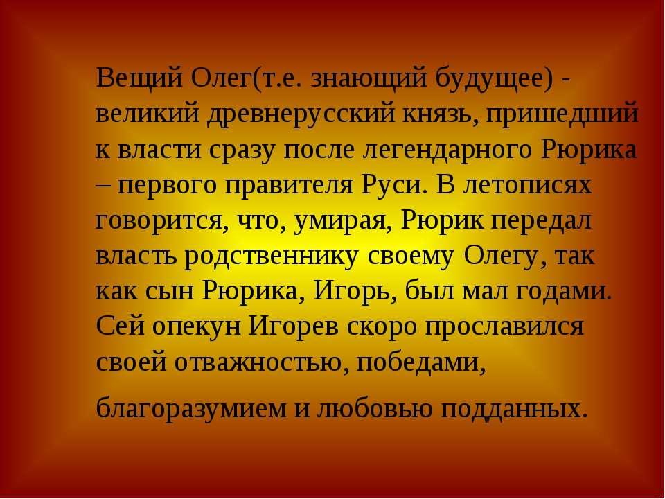Вещий Олег(т.е. знающий будущее) - великий древнерусский князь, пришедший к в...