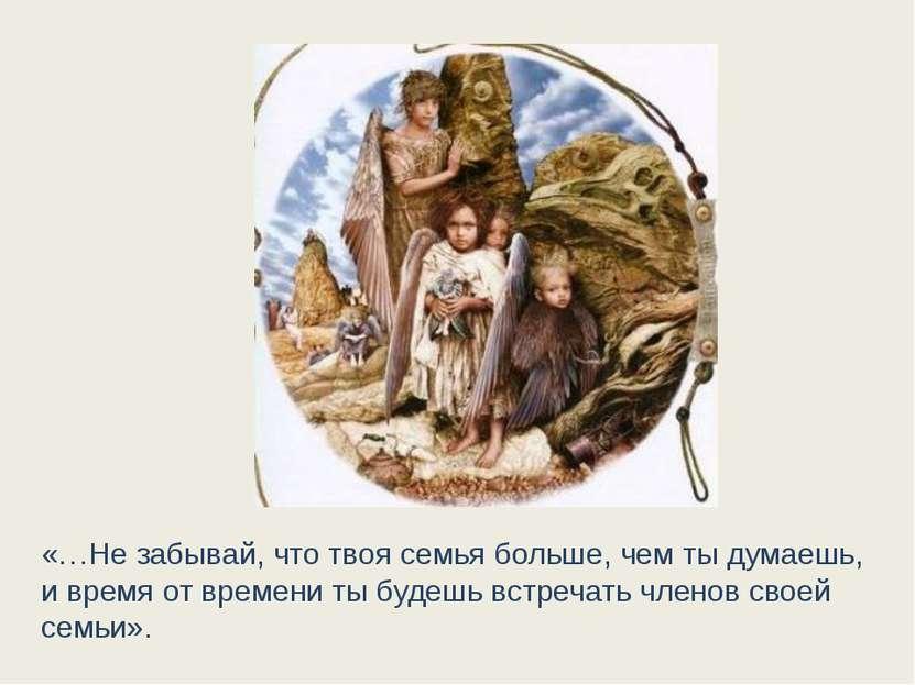 «…Не забывай, что твоя семья больше, чем ты думаешь, и время от времени ты бу...