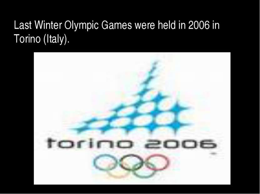 Last Winter Olympic Games were held in 2006 in Torino (Italy).