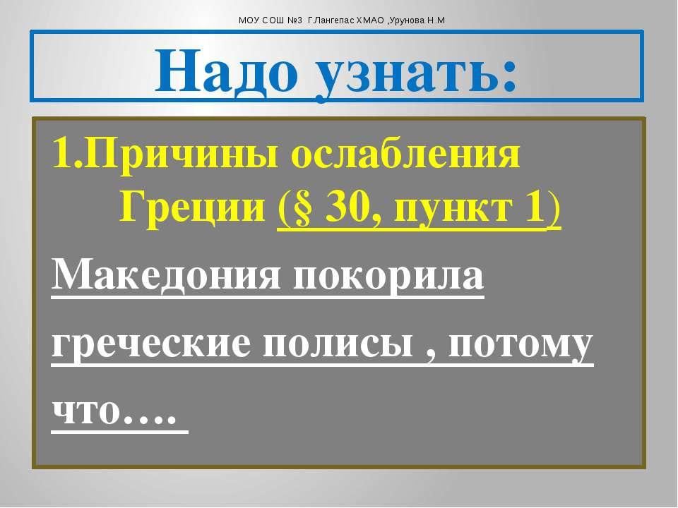 Надо узнать: 1.Причины ослабления Греции (§ 30, пункт 1) Македония покорила г...