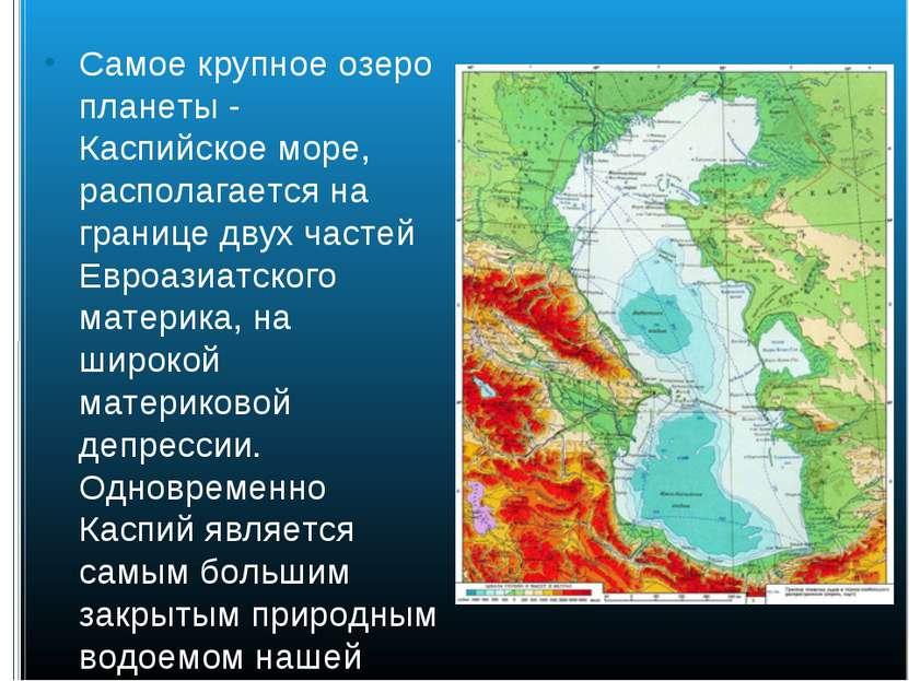 Самое крупное озеро планеты - Каспийское море, располагается на границе двух ...
