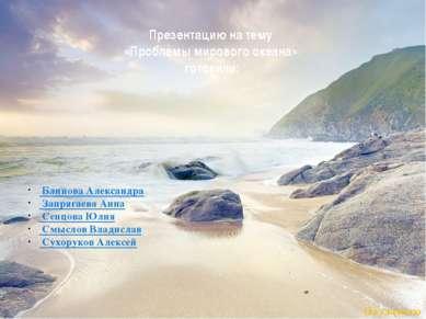 Презентацию на тему «Проблемы мирового океана» готовили: Блинова Александра З...