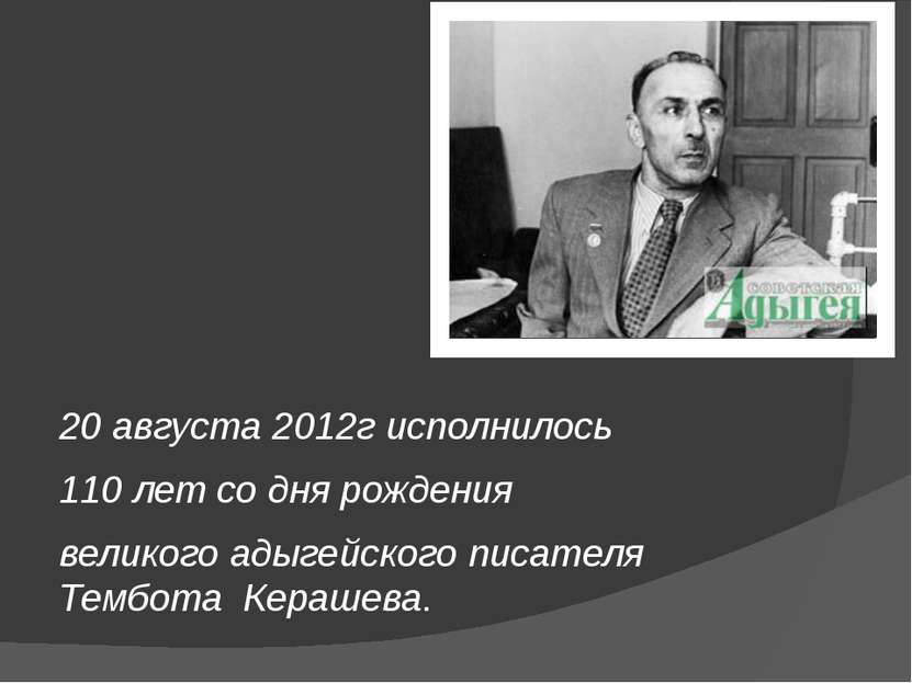 20 августа 2012г исполнилось 110 лет со дня рождения великого адыгейского пис...