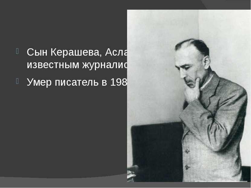 Сын Керашева, Асланбек, является известным журналистом. Умер писатель в 1988 ...