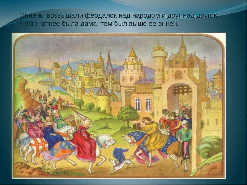 Эннены возвышали феодалок над народом и друг над другом. Чем знатнее была дам...