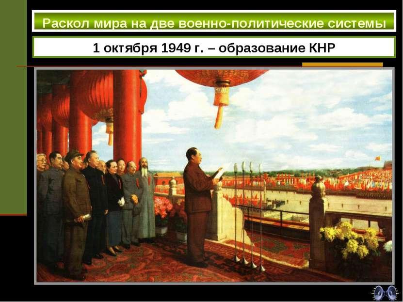 1 октября 1949 г. – образование КНР Раскол мира на две военно-политические си...