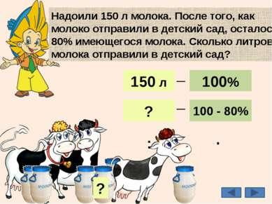Надоили 150 л молока. После того, как молоко отправили в детский сад, осталос...