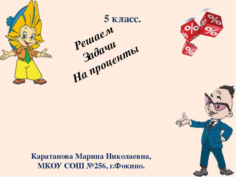 Решаем Задачи На проценты 5 класс. Каратанова Марина Николаевна, МКОУ СОШ №25...