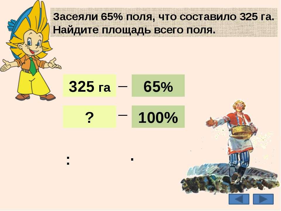 Засеяли 65% поля, что составило 325 га. Найдите площадь всего поля. 500 га 32...