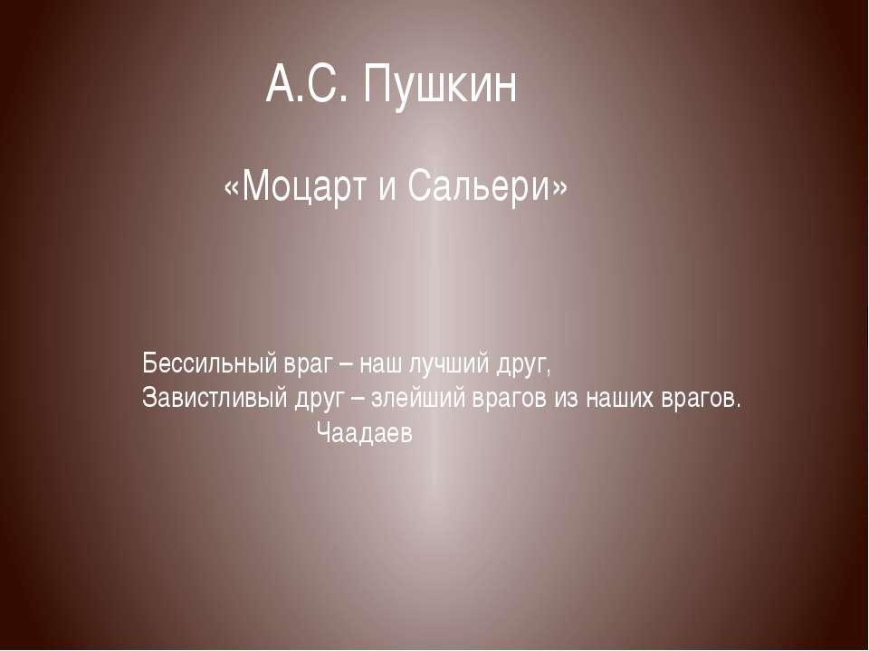 А.С. Пушкин «Моцарт и Сальери» Бессильный враг – наш лучший друг, Завистливый...