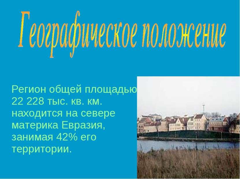 Регион общей площадью 22 228 тыс. кв. км. находится на севере материка Еврази...