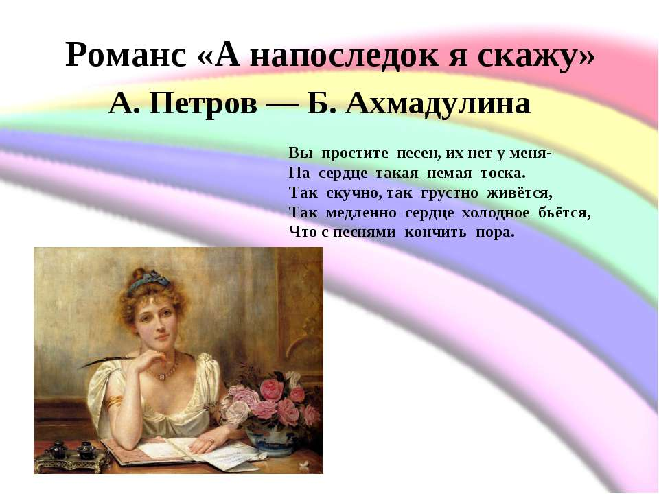 Романс «А напоследок я скажу» А. Петров— Б. Ахмадулина Вы простите песен, ...