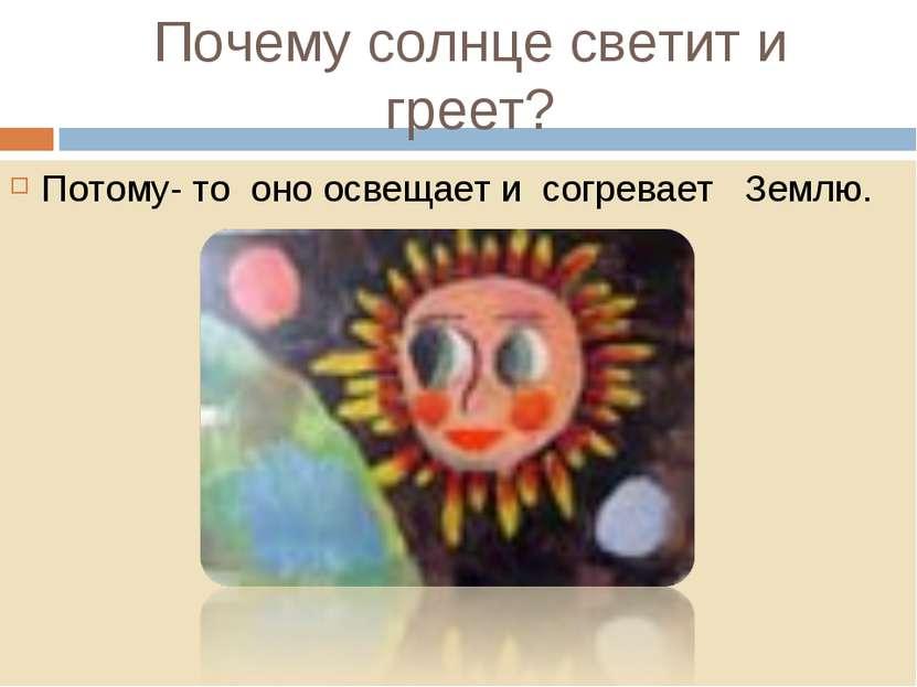 Почему солнце светит и греет? Потому- то оно освещает и согревает Землю.