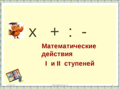 х + : - Математические действия I и II ступеней * * http://aida.ucoz.ru http:...