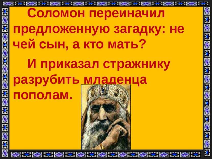 Соломон переиначил предложенную загадку: не чей сын, а кто мать? И приказал с...